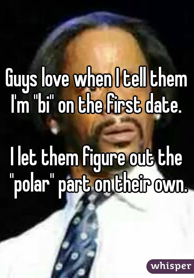 """Guys love when I tell them I'm """"bi"""" on the first date.   I let them figure out the """"polar"""" part on their own."""