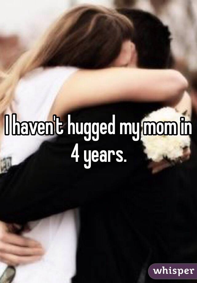 I haven't hugged my mom in 4 years.