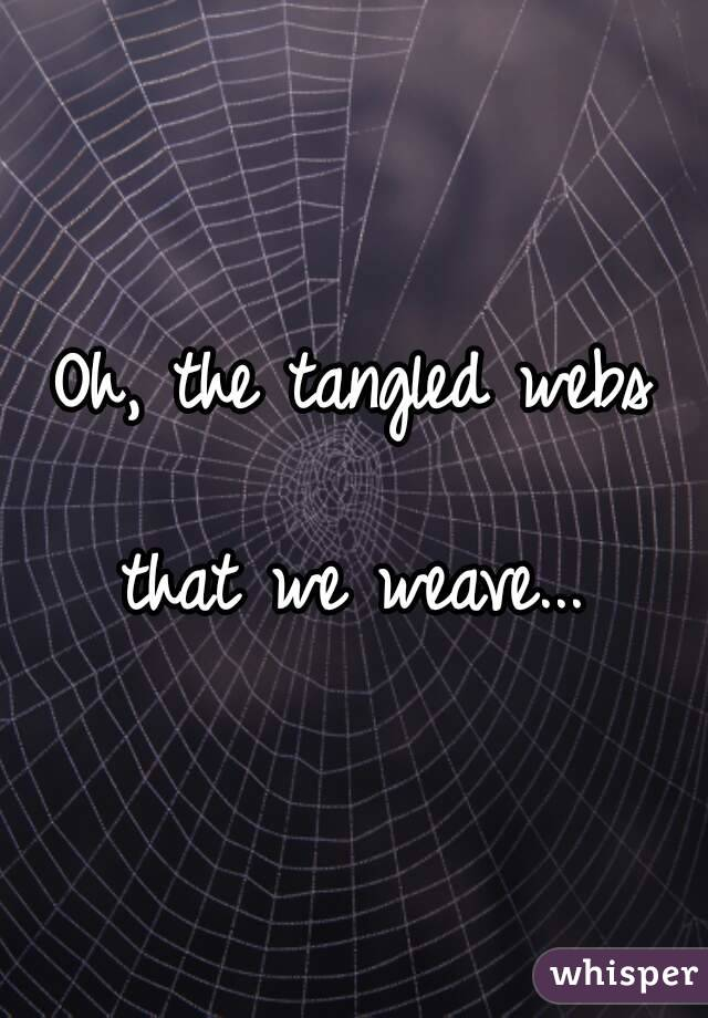 Oh, the tangled webs   that we weave...