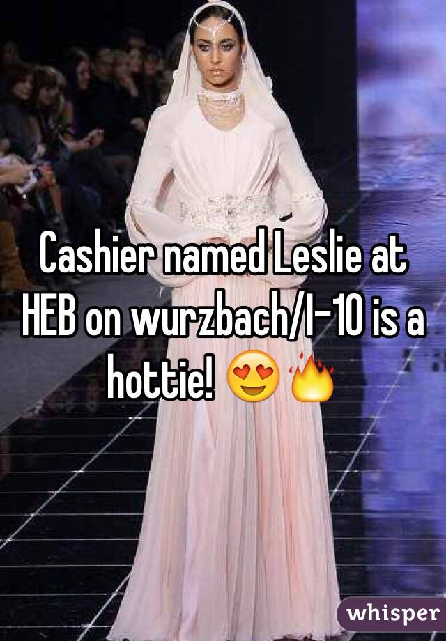 Cashier named Leslie at HEB on wurzbach/I-10 is a hottie ...