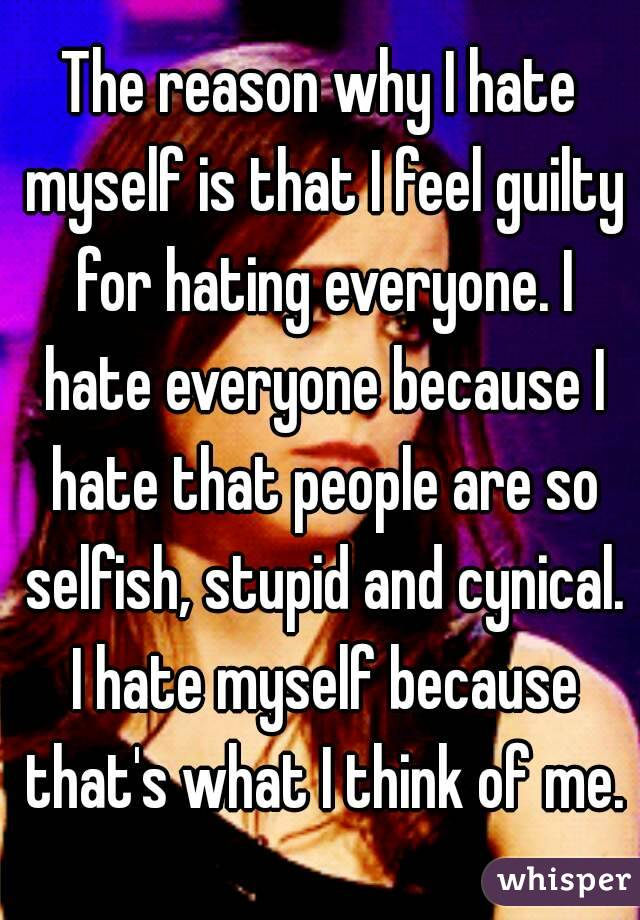 The reason why I hate myself is that I feel guilty for hating everyone. I hate everyone because I hate that people are so selfish, stupid and cynical. I hate myself because that's what I think of me.