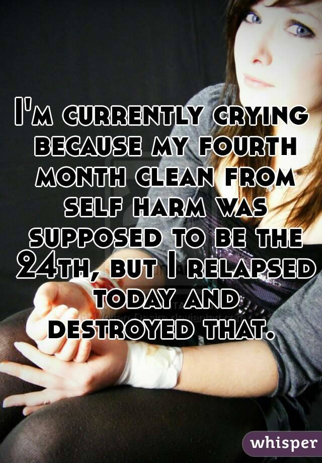 I'm currently crying because my fourth month clean from self harm was supposed to be the 24th, but I relapsed today and destroyed that.
