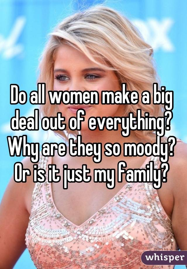 Do all women make a big deal out of everything? Why are they so moody? Or is it just my family?