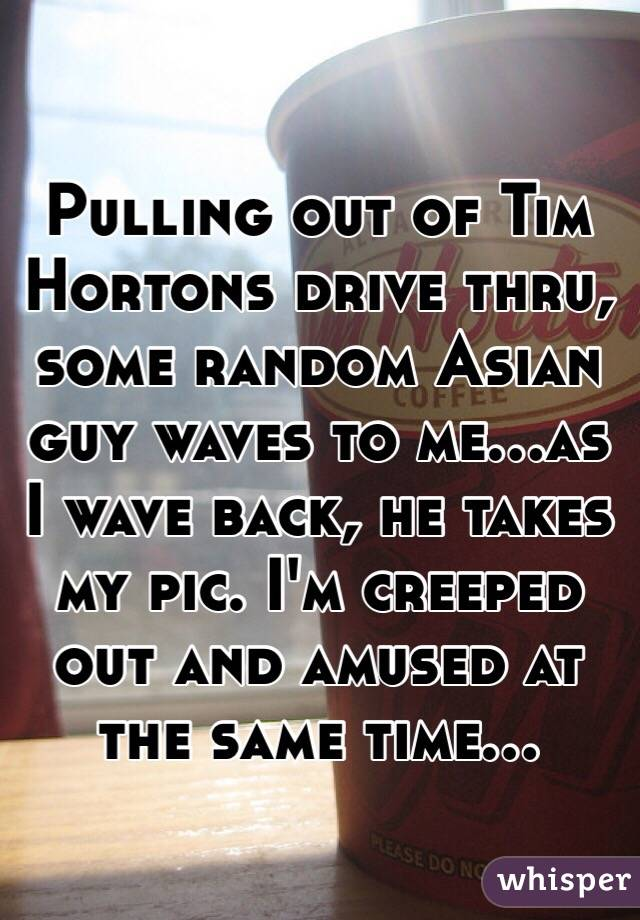 Pulling out of Tim Hortons drive thru, some random Asian guy waves to me...as I wave back, he takes my pic. I'm creeped out and amused at the same time...