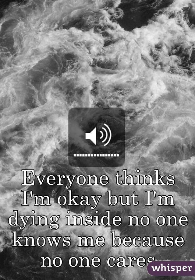 Everyone thinks I'm okay but I'm dying inside no one knows me because no one cares