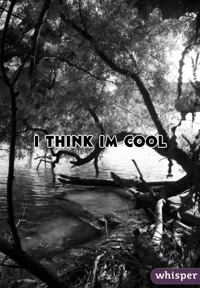 i think im cool