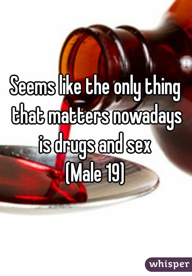 Seems like the only thing that matters nowadays is drugs and sex  (Male 19)