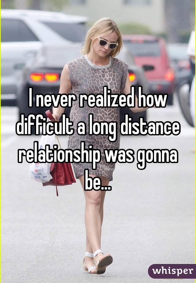 I never realized how difficult a long distance relationship was gonna be...