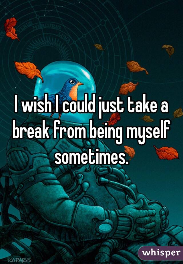I wish I could just take a break from being myself sometimes.