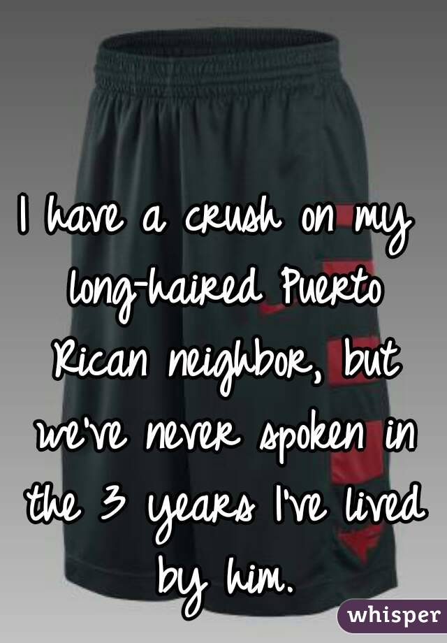 I have a crush on my long-haired Puerto Rican neighbor, but we've never spoken in the 3 years I've lived by him.