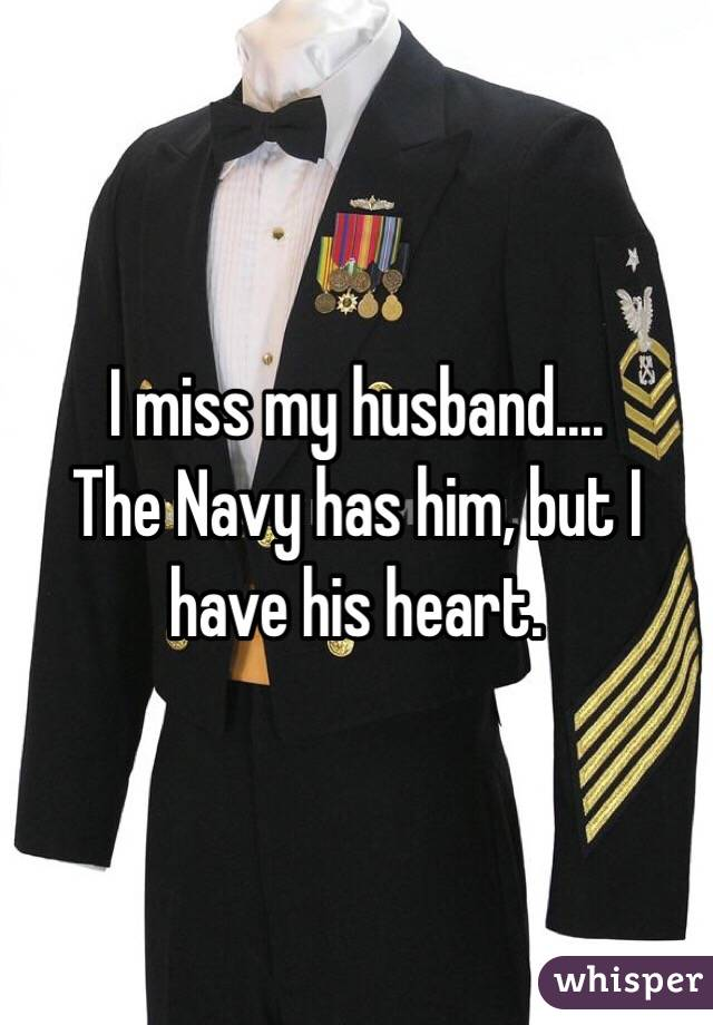 I miss my husband.... The Navy has him, but I have his heart.