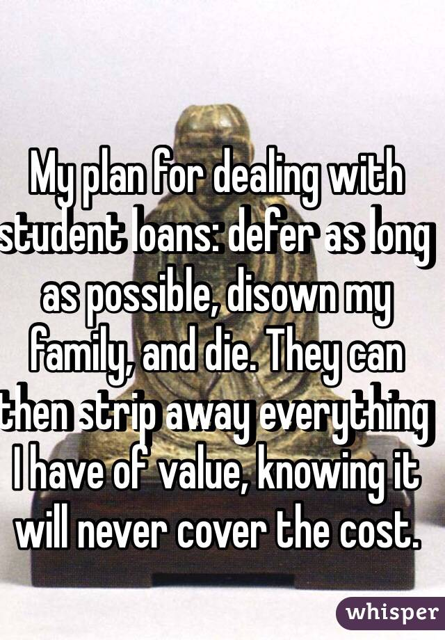 My plan for dealing with student loans: defer as long as possible, disown my family, and die. They can then strip away everything I have of value, knowing it will never cover the cost.