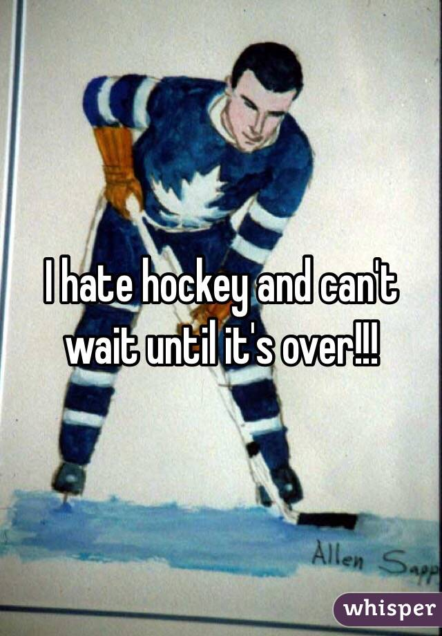 I hate hockey and can't wait until it's over!!!