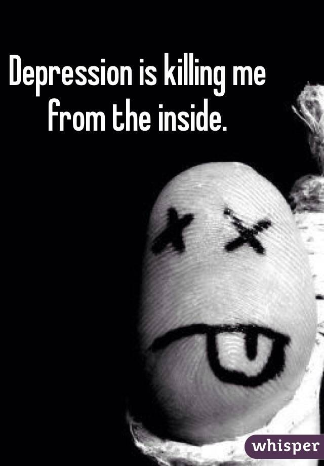 Depression is killing me from the inside.