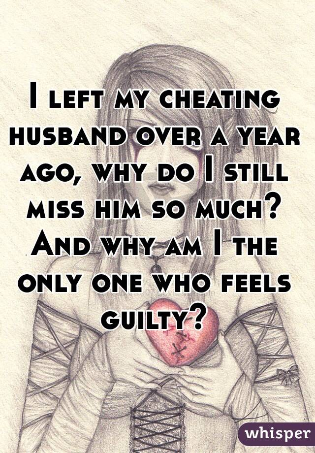 I left my cheating husband over a year ago, why do I still miss him so much? And why am I the only one who feels guilty?