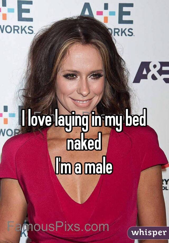 I love laying in my bed naked I'm a male