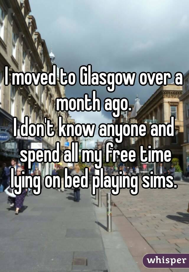 I moved to Glasgow over a month ago.  I don't know anyone and spend all my free time lying on bed playing sims.