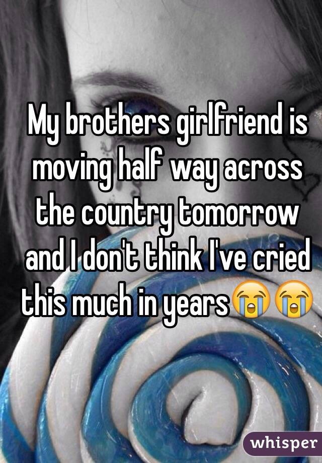 My brothers girlfriend is moving half way across the country tomorrow and I don't think I've cried this much in years😭😭