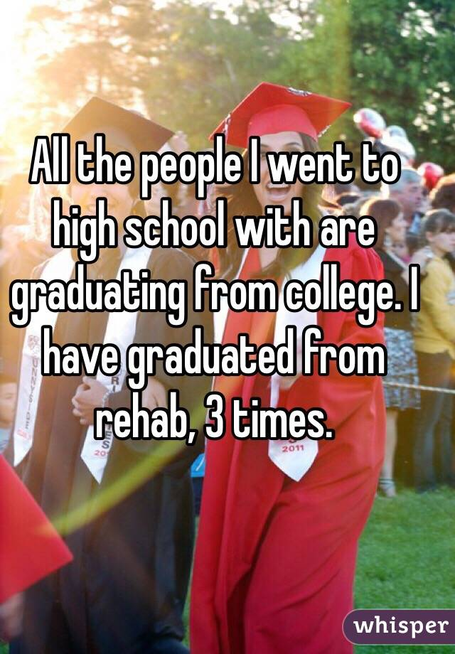 All the people I went to high school with are graduating from college. I have graduated from rehab, 3 times.