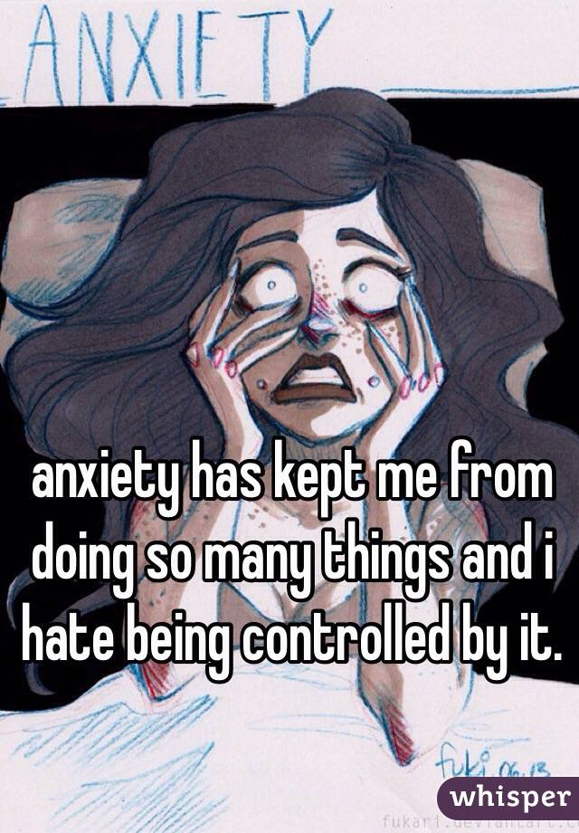 anxiety has kept me from doing so many things and i hate being controlled by it.