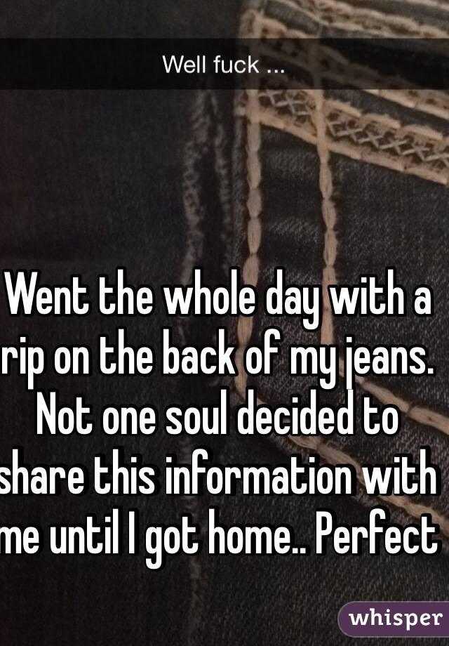 Went the whole day with a rip on the back of my jeans. Not one soul decided to share this information with me until I got home.. Perfect