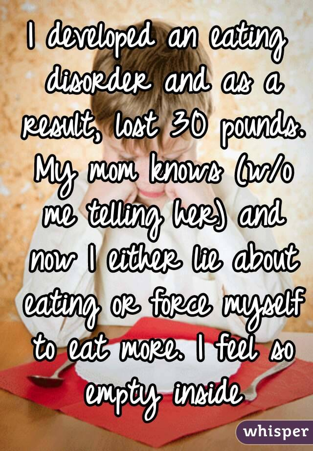 I developed an eating disorder and as a result, lost 30 pounds. My mom knows (w/o me telling her) and now I either lie about eating or force myself to eat more. I feel so empty inside