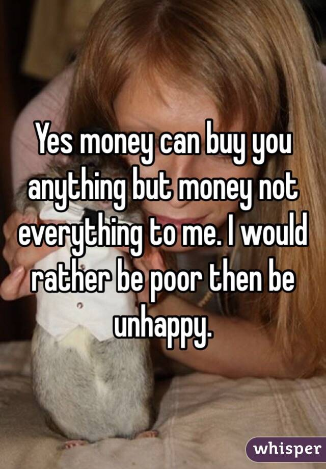 Yes money can buy you anything but money not everything to me. I would rather be poor then be unhappy.