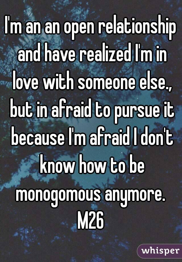 I'm an an open relationship and have realized I'm in love with someone else., but in afraid to pursue it because I'm afraid I don't know how to be monogomous anymore.  M26
