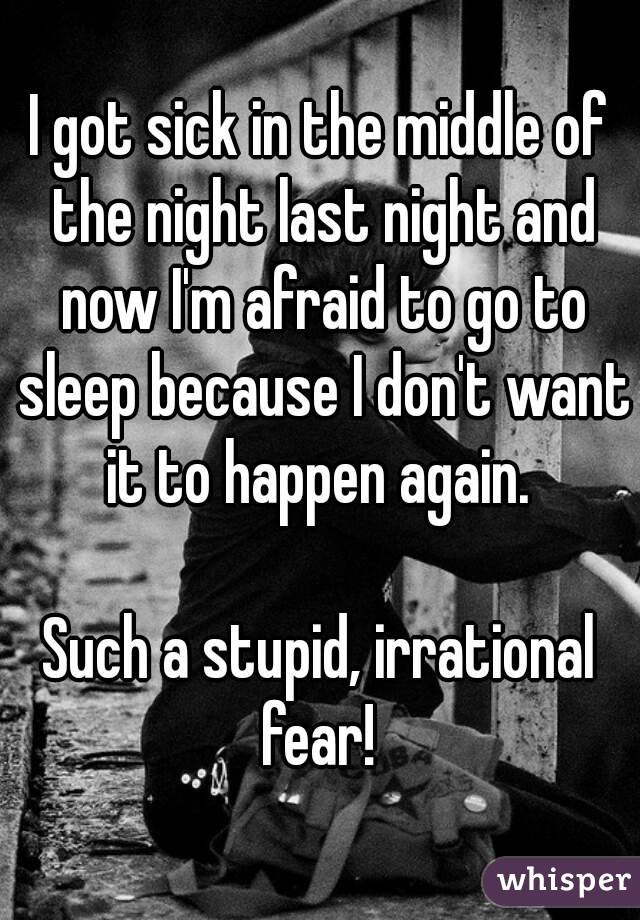 I got sick in the middle of the night last night and now I'm afraid to go to sleep because I don't want it to happen again.   Such a stupid, irrational fear!