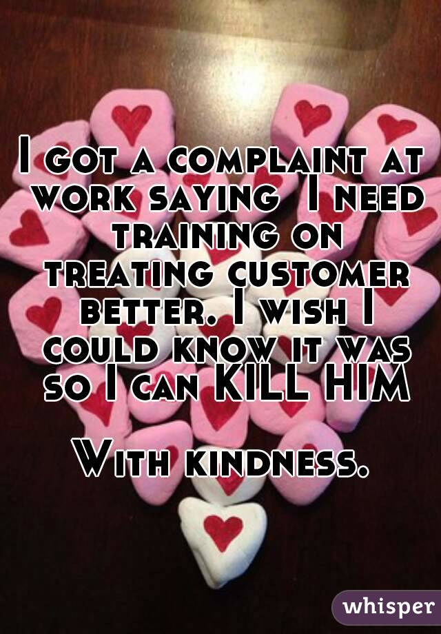 I got a complaint at work saying  I need training on treating customer better. I wish I could know it was so I can KILL HIM  With kindness.