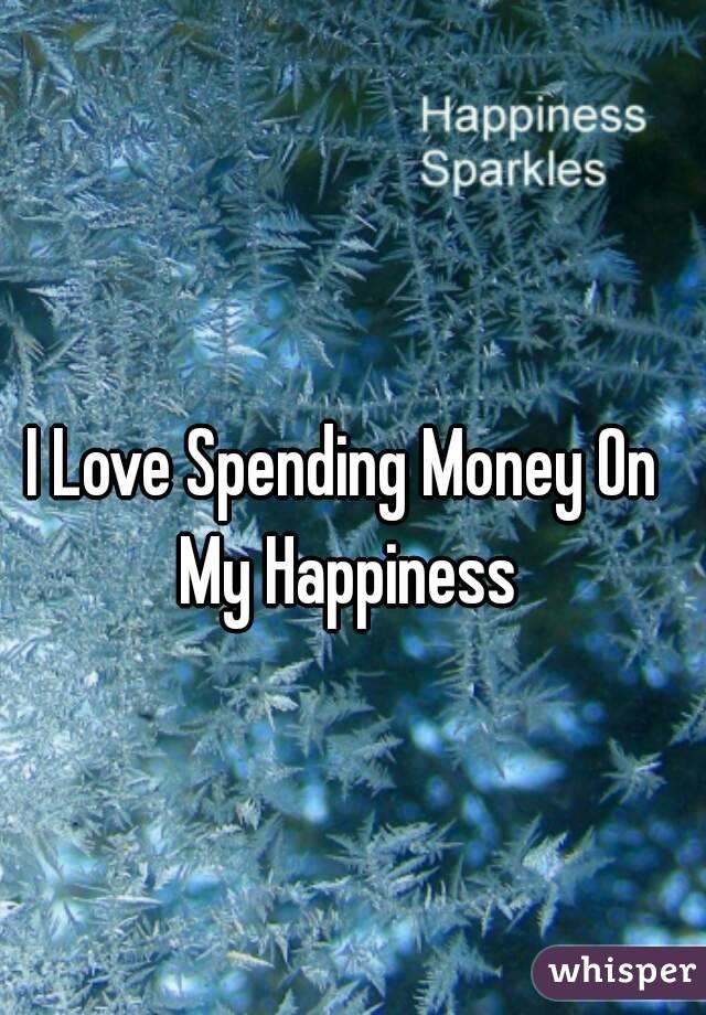 I Love Spending Money On My Happiness