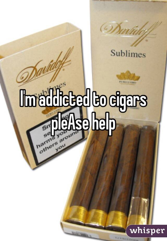 I'm addicted to cigars pleAse help