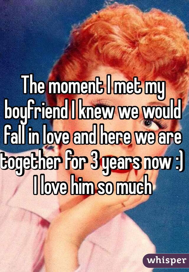 The moment I met my boyfriend I knew we would fall in love and here we are together for 3 years now :) I love him so much