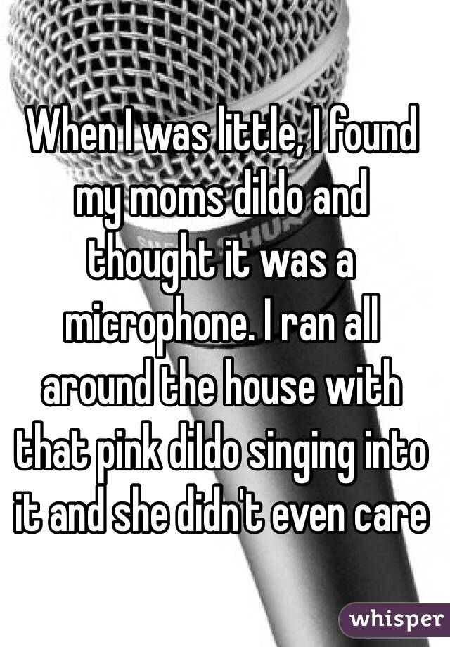 When I was little, I found my moms dildo and thought it was a microphone. I ran all around the house with that pink dildo singing into it and she didn't even care