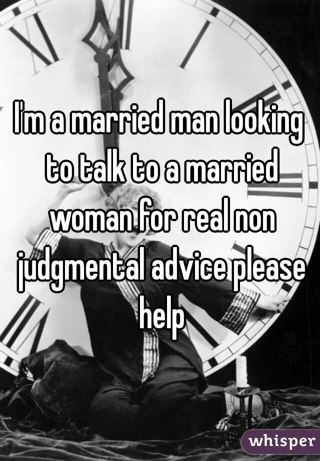 I'm a married man looking to talk to a married woman for real non judgmental advice please help