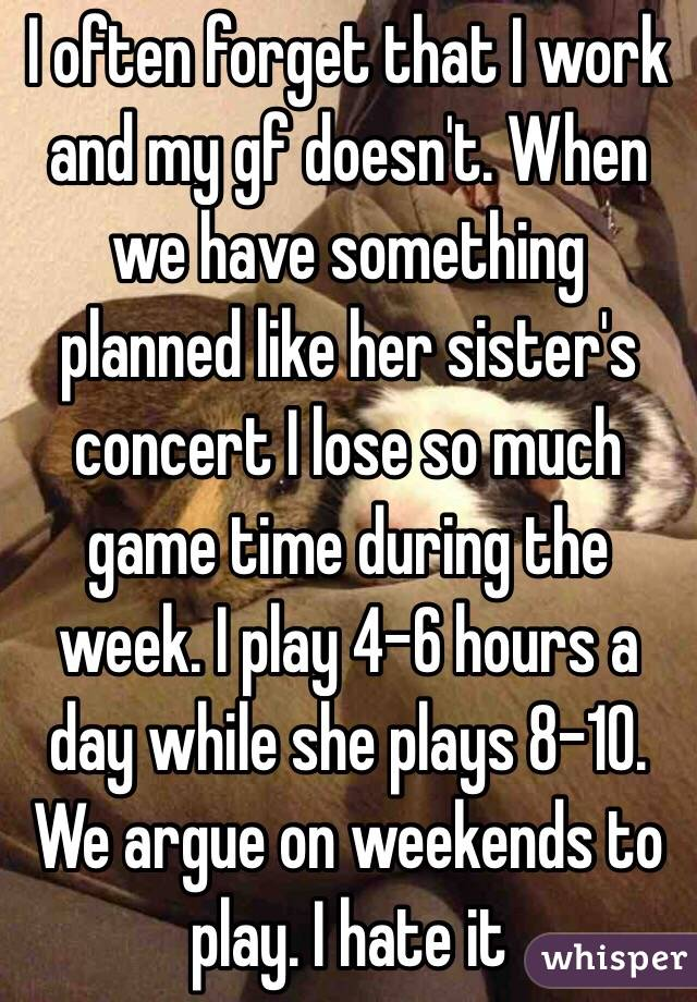 I often forget that I work and my gf doesn't. When we have something planned like her sister's concert I lose so much game time during the week. I play 4-6 hours a day while she plays 8-10. We argue on weekends to play. I hate it