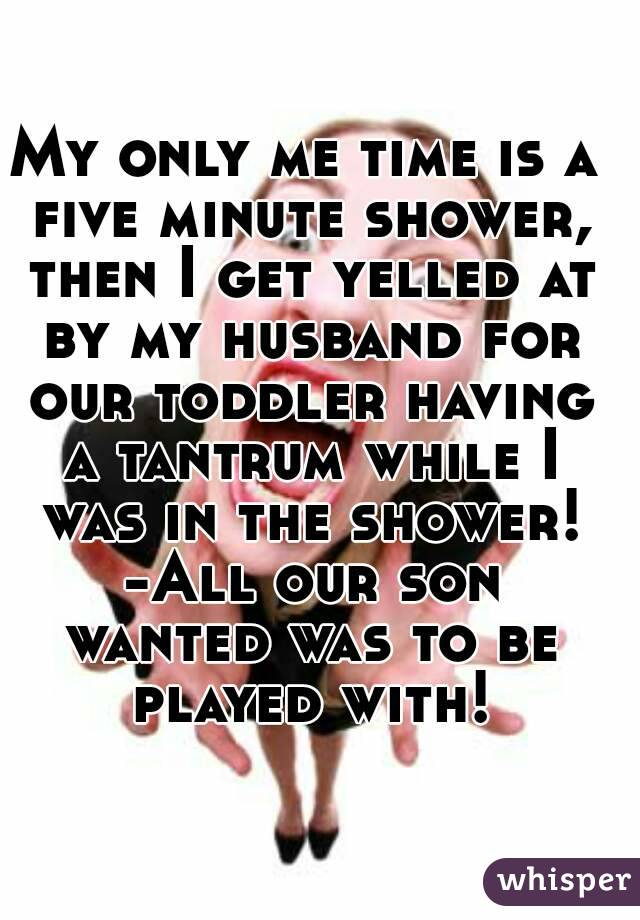 My only me time is a five minute shower, then I get yelled at by my husband for our toddler having a tantrum while I was in the shower! -All our son wanted was to be played with!