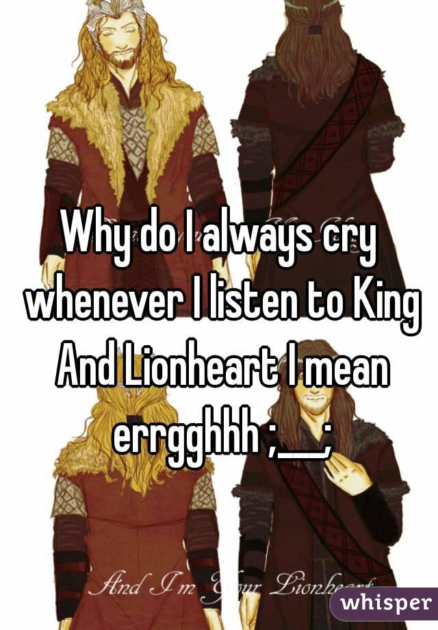 Why do I always cry whenever I listen to King And Lionheart I mean errgghhh ;___;