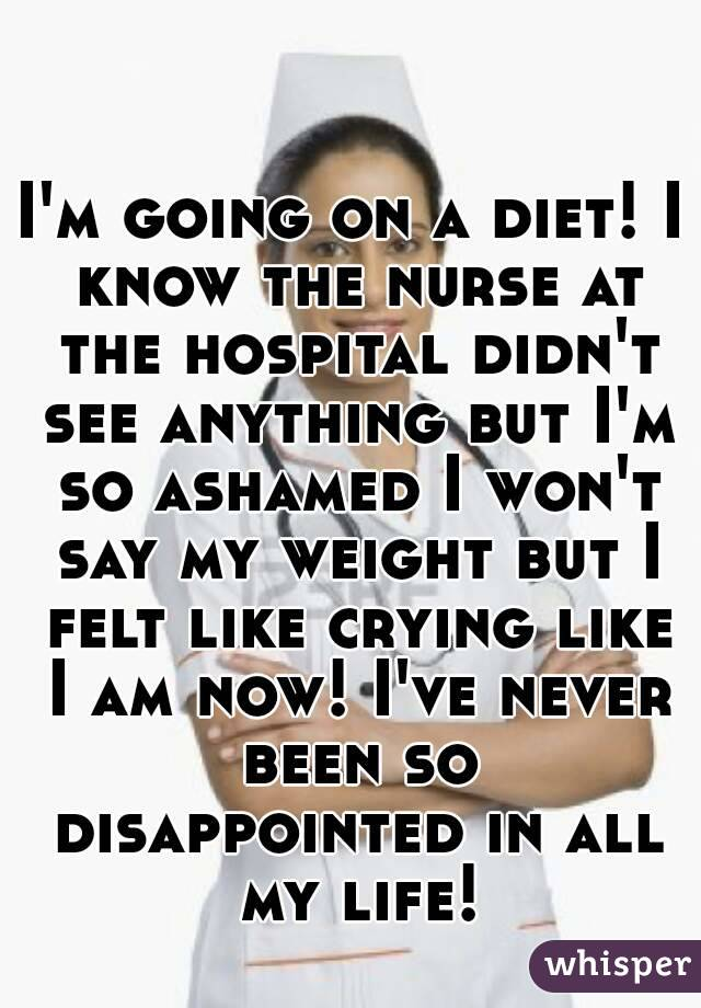 I'm going on a diet! I know the nurse at the hospital didn't see anything but I'm so ashamed I won't say my weight but I felt like crying like I am now! I've never been so disappointed in all my life!