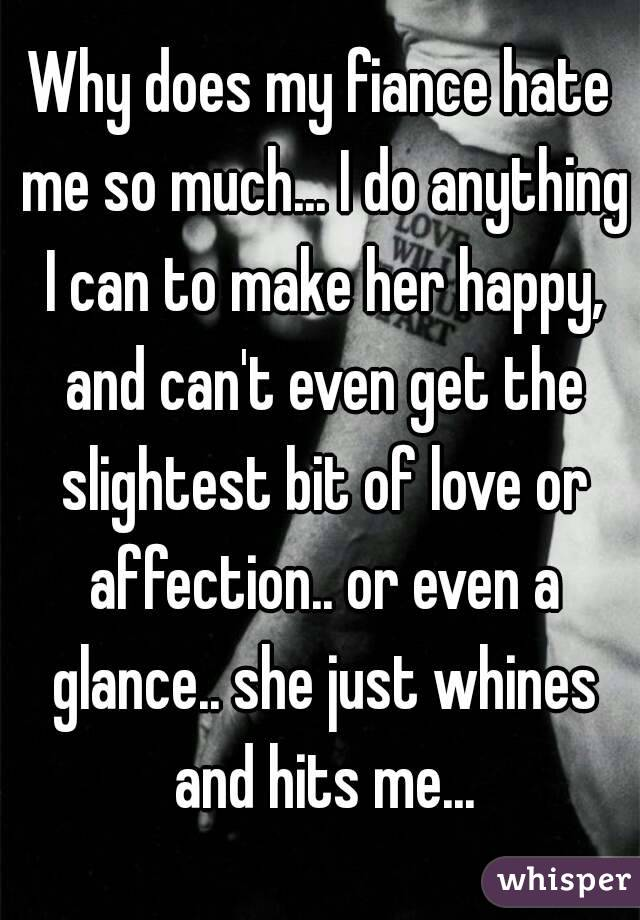 Why does my fiance hate me so much... I do anything I can to make her happy, and can't even get the slightest bit of love or affection.. or even a glance.. she just whines and hits me...
