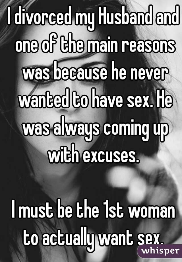 I divorced my Husband and one of the main reasons was because he never wanted to have sex. He was always coming up with excuses.   I must be the 1st woman to actually want sex.