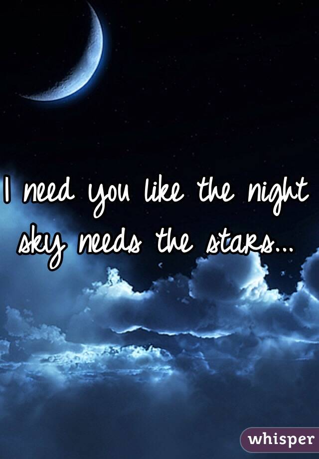 I need you like the night sky needs the stars...