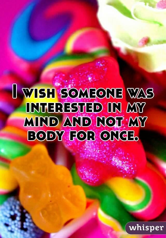 I wish someone was interested in my mind and not my body for once.