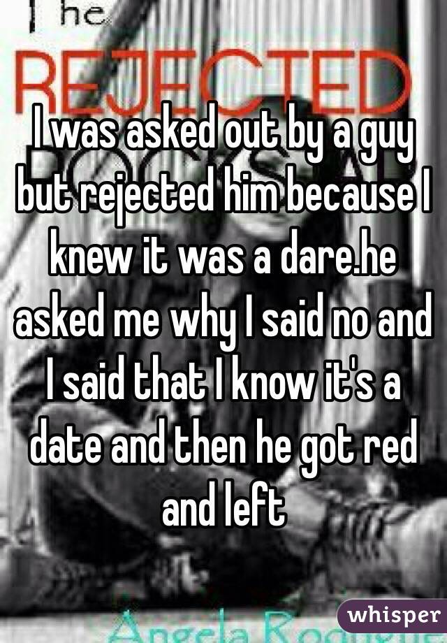 I was asked out by a guy but rejected him because I knew it was a dare.he asked me why I said no and I said that I know it's a date and then he got red and left