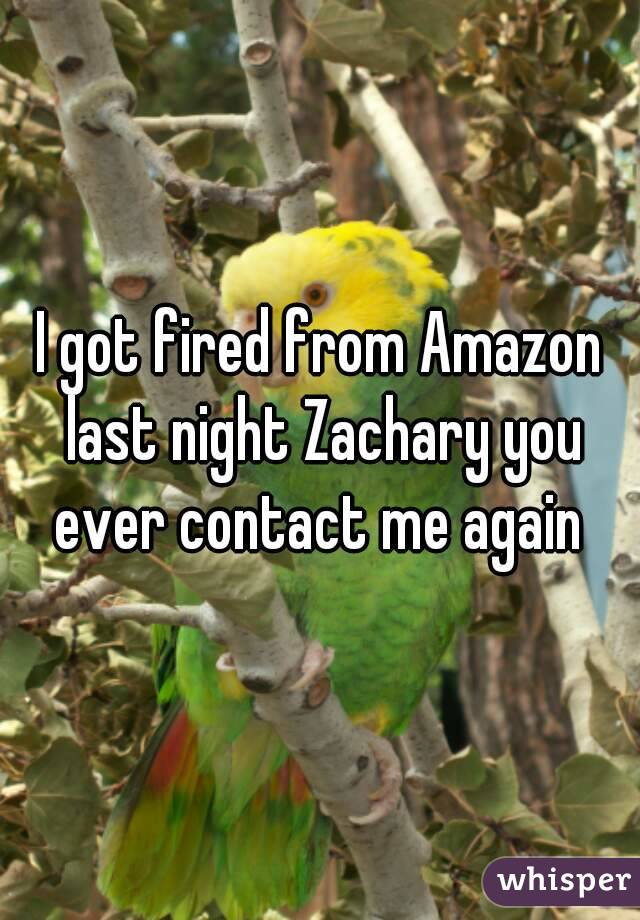 I got fired from Amazon last night Zachary you ever contact me again