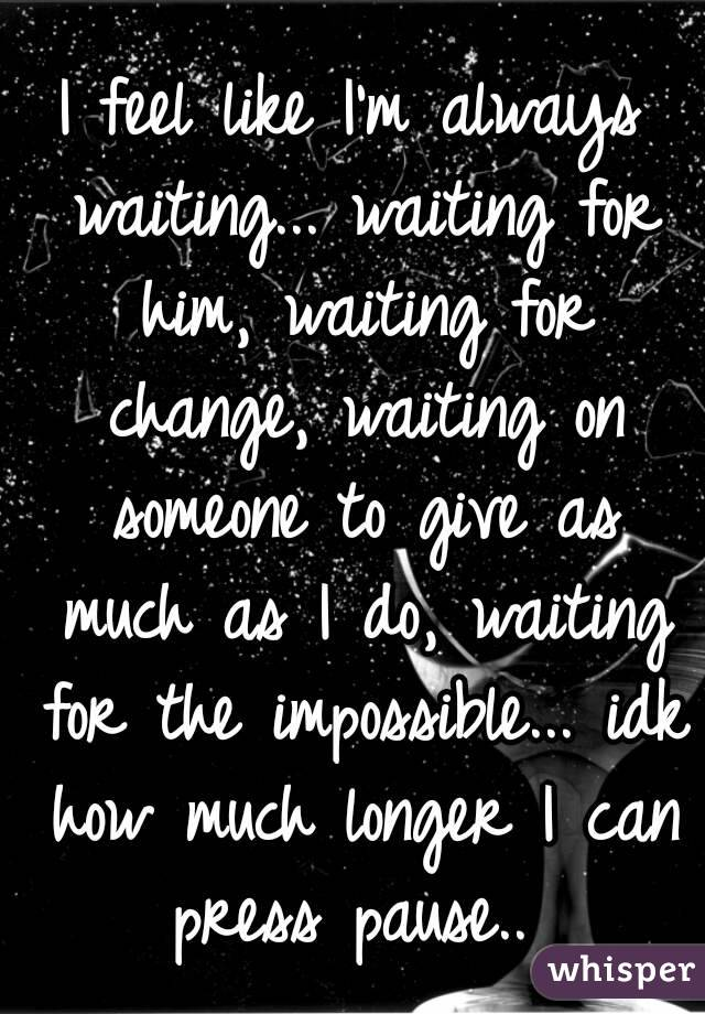 I feel like I'm always waiting... waiting for him, waiting for change, waiting on someone to give as much as I do, waiting for the impossible... idk how much longer I can press pause..