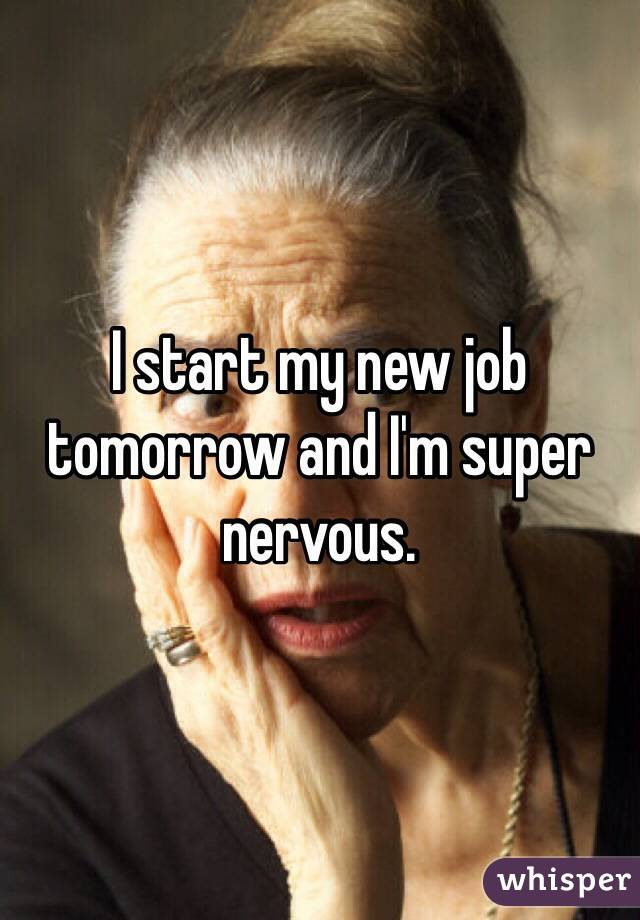 I start my new job tomorrow and I'm super nervous.