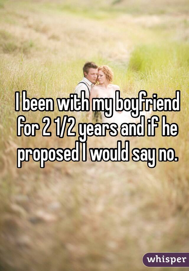 I been with my boyfriend for 2 1/2 years and if he proposed I would say no.