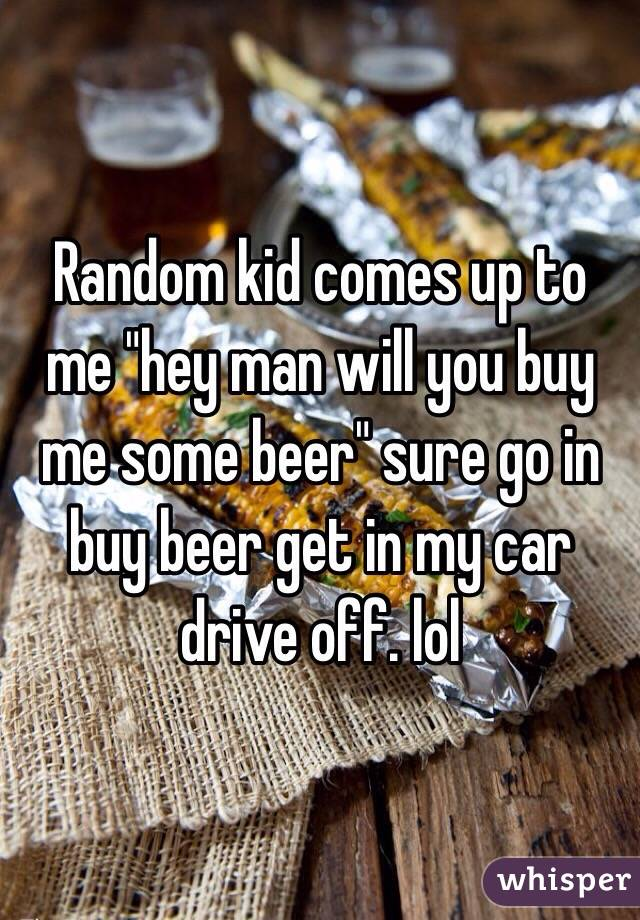 """Random kid comes up to me """"hey man will you buy me some beer"""" sure go in buy beer get in my car drive off. lol"""