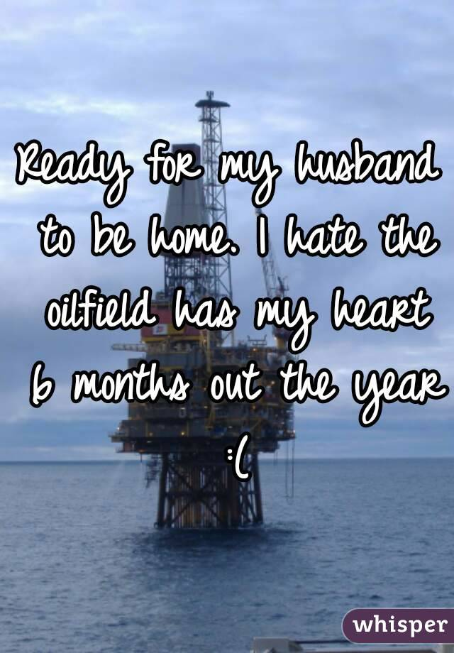 Ready for my husband to be home. I hate the oilfield has my heart 6 months out the year :(
